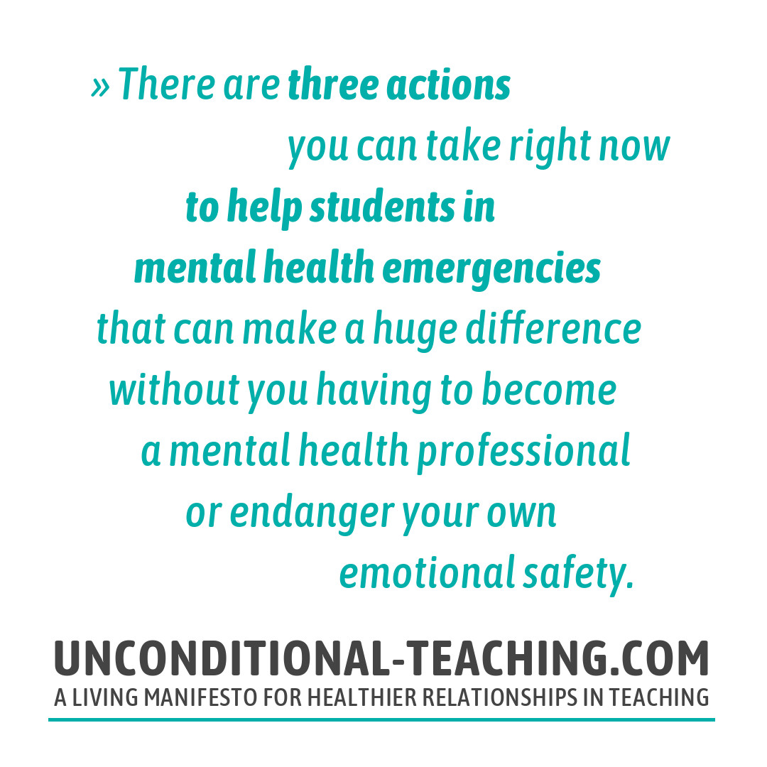 There are three actions you can take right now to help students in mental health emergencies that can make a huge difference without you having to become a mental health professional or endanger your own emotional safety.