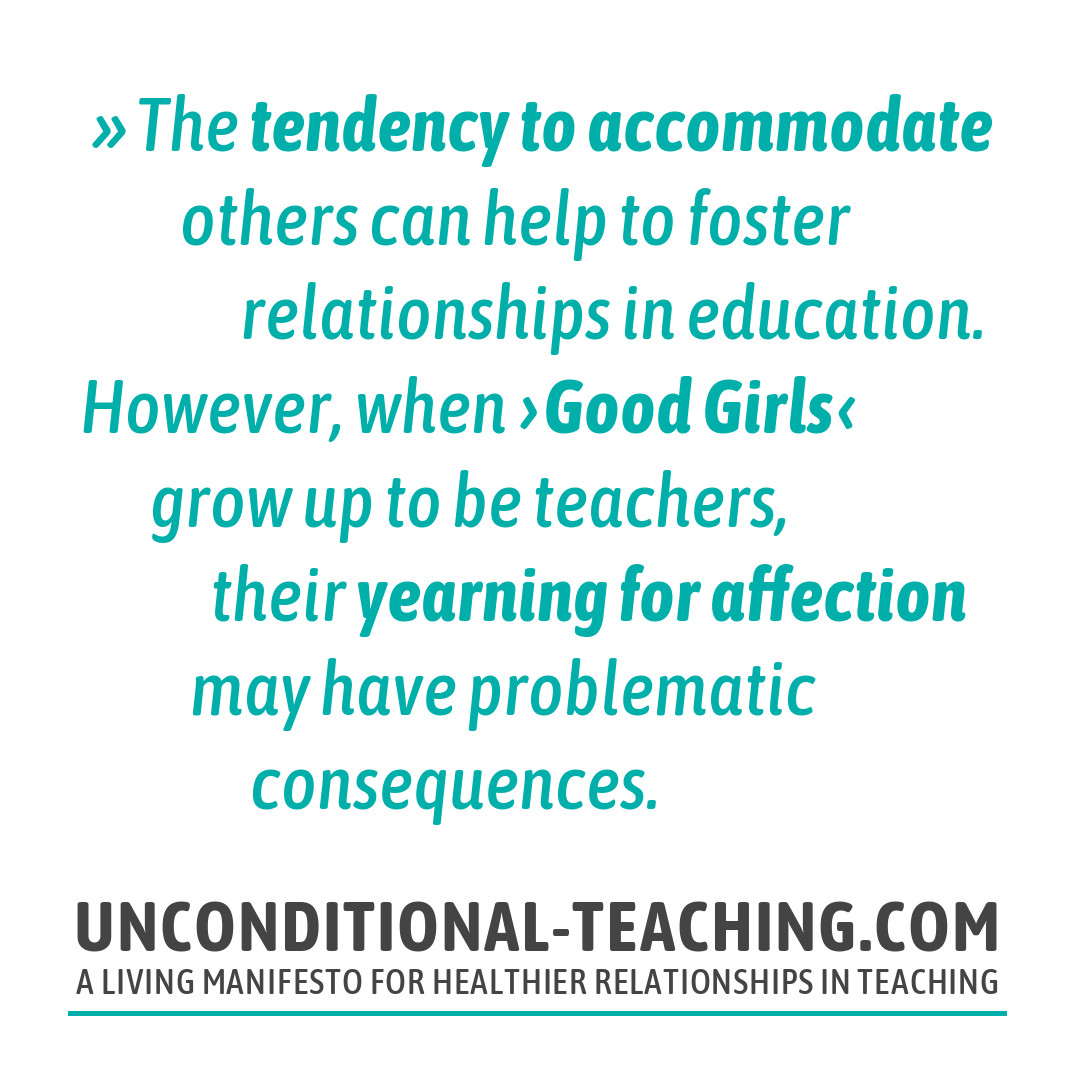 The tendency to accommodate others can help to foster relationships in education. However, when ›Good Girls‹ grow up to be teachers, their yearning for affection may have problematic consequences.