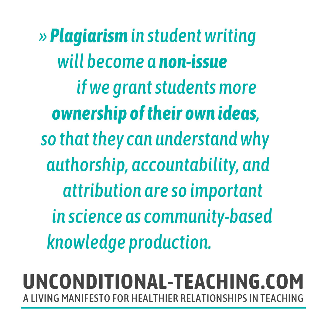 Plagiarism in student writing will become a non-issue if we grant students more ownership of their own ideas, so that they can understand why authorship, accountability, and attribution are so important in science as community-based knowledge production.
